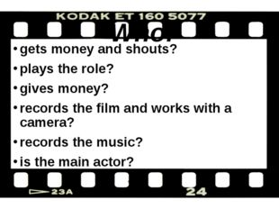 Who: gets money and shouts? plays the role? gives money? records the film an