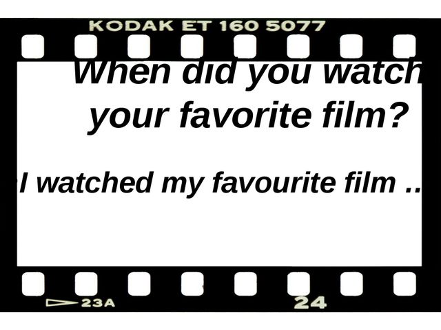 When did you watch your favorite film? I watched my favourite film …