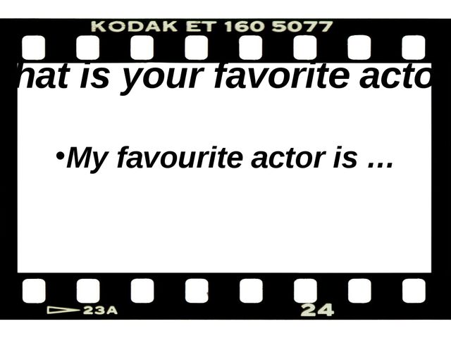 What is your favorite actor? My favourite actor is …