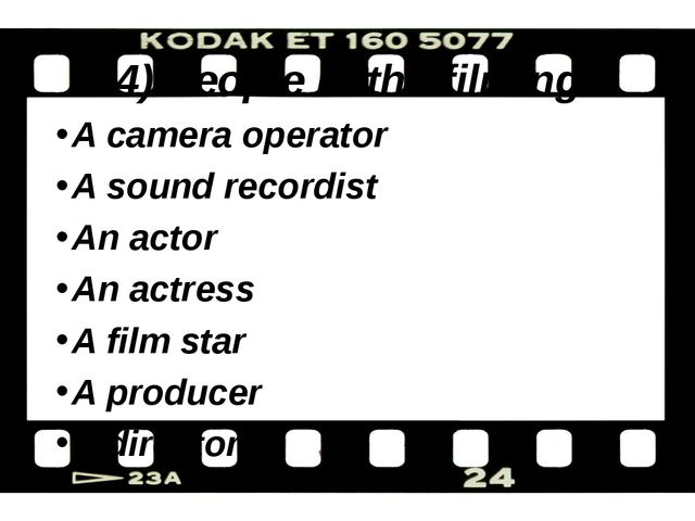 4) People in the filming A camera operator A sound recordist An actor An actr...