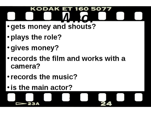 Who: gets money and shouts? plays the role? gives money? records the film an...