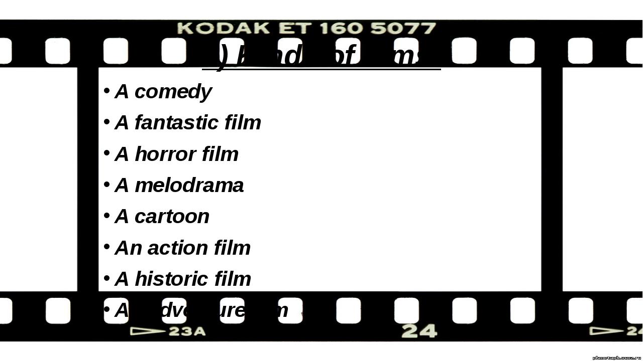 1) Kinds of films: A comedy A fantastic film A horror film A melodrama A cart...