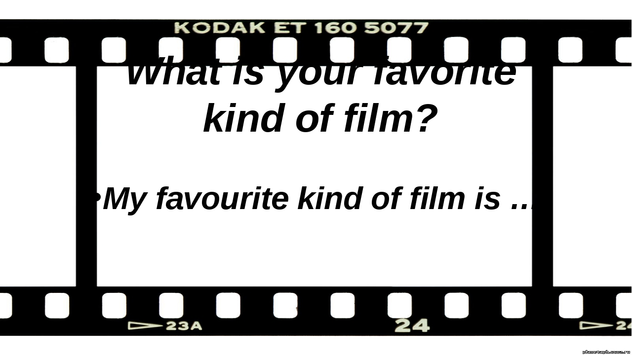 What is your favorite kind of film? My favourite kind of film is …