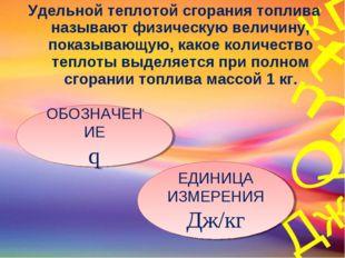 Удельной теплотой сгорания топлива называют физическую величину, показывающую