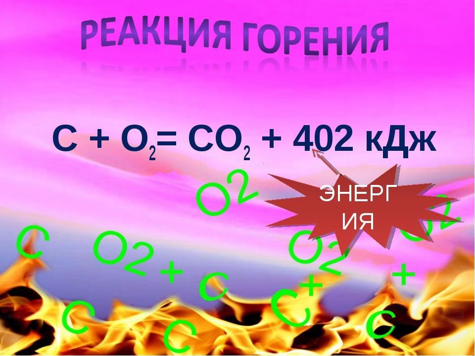 С + O2= CO2 + 402 кДж ЭНЕРГИЯ