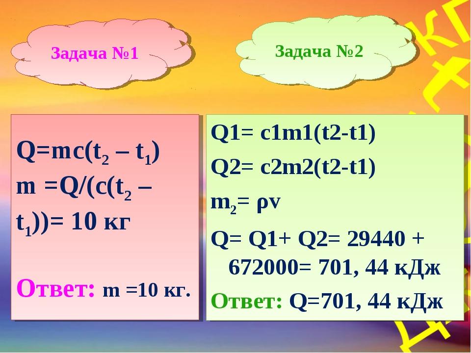 Задача №1 Задача №2 Q1= c1m1(t2-t1) Q2= c2m2(t2-t1) m2= ρv Q= Q1+ Q2= 29440 +...