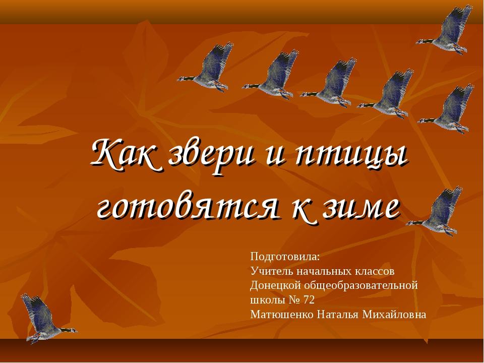 Как звери и птицы готовятся к зиме Подготовила: Учитель начальных классов Дон...