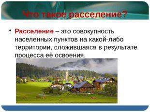 Что такое расселение? Расселение – это совокупность населенных пунктов на как