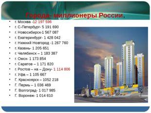 Города- миллионеры России. г. Москва -12 197 596 г. С-Петербург- 5 191 690 г.