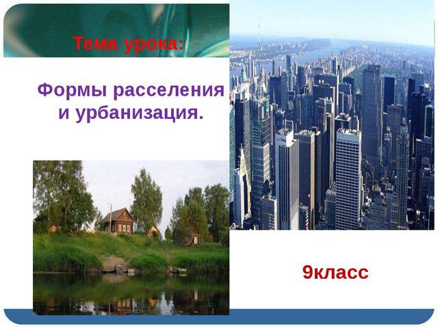 Тема урока: Формы расселения и урбанизация. 9класс
