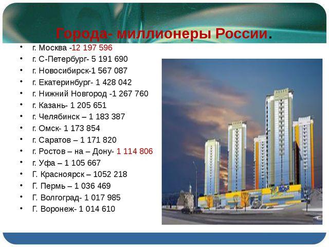 Города- миллионеры России. г. Москва -12 197 596 г. С-Петербург- 5 191 690 г....