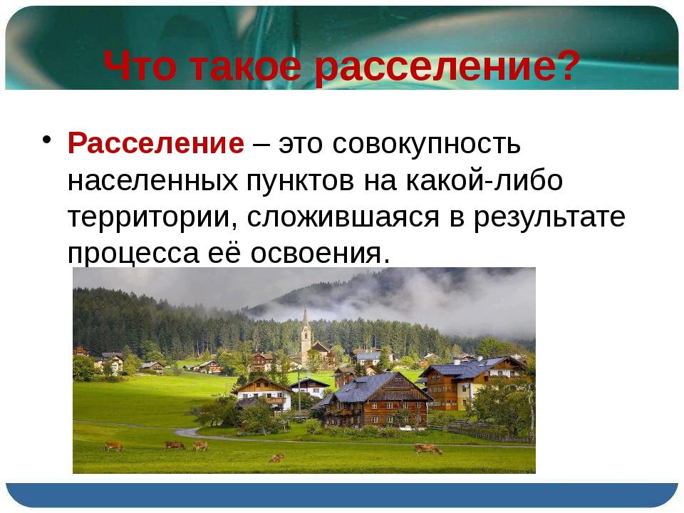 Что такое расселение? Расселение – это совокупность населенных пунктов на как...