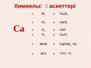 Химиялық қасиеттері Са+Н2=Са3Н2 +Сl2=СаСl2  +О2=СаО +N2=Са3N2
