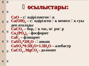 Қосылыстары: CaO – сөндірілмеген әк Ca(OH)2 – сөндірілген әк немесе әк суы де