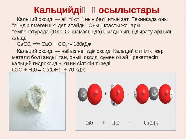 Кальцийдің қосылыстары Кальций оксиді — ақ түсті қиын балқитын зат. Техникада...