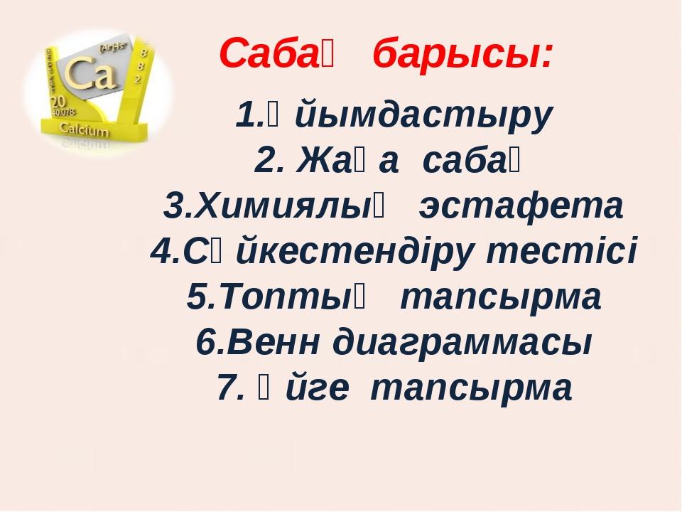Сабақ барысы: 1.Ұйымдастыру 2. Жаңа сабақ 3.Химиялық эстафета 4.Сәйкестендіру...
