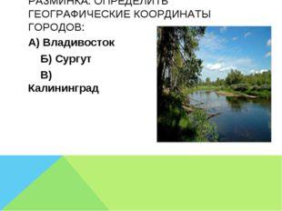 А) Владивосток Б) Сургут В) Калининград РАЗМИНКА: ОПРЕДЕЛИТЬ ГЕОГРАФИЧЕСКИЕ К