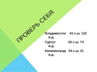 ПРОВЕРЬ СЕБЯ: Владивосток 43 с.ш. 132 в.д. Сургут 62 с.ш. 74 в.д. Калининград