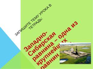 ЗАПИШИТЕ ТЕМУ УРОКА В ТЕТРАДЬ: Западно-Сибирская равнина – одна из крупнейших