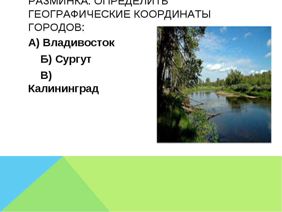 А) Владивосток Б) Сургут В) Калининград РАЗМИНКА: ОПРЕДЕЛИТЬ ГЕОГРАФИЧЕСКИЕ К...