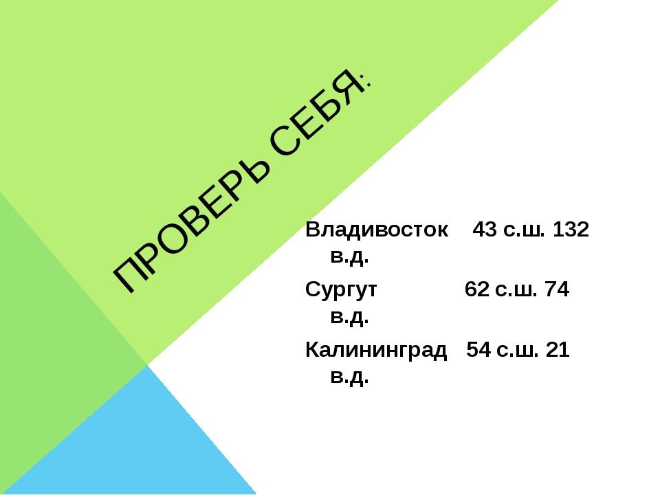 ПРОВЕРЬ СЕБЯ: Владивосток 43 с.ш. 132 в.д. Сургут 62 с.ш. 74 в.д. Калининград...