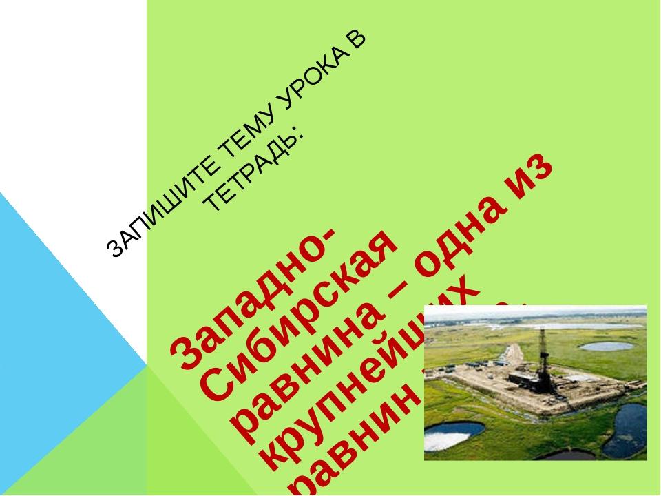 ЗАПИШИТЕ ТЕМУ УРОКА В ТЕТРАДЬ: Западно-Сибирская равнина – одна из крупнейших...