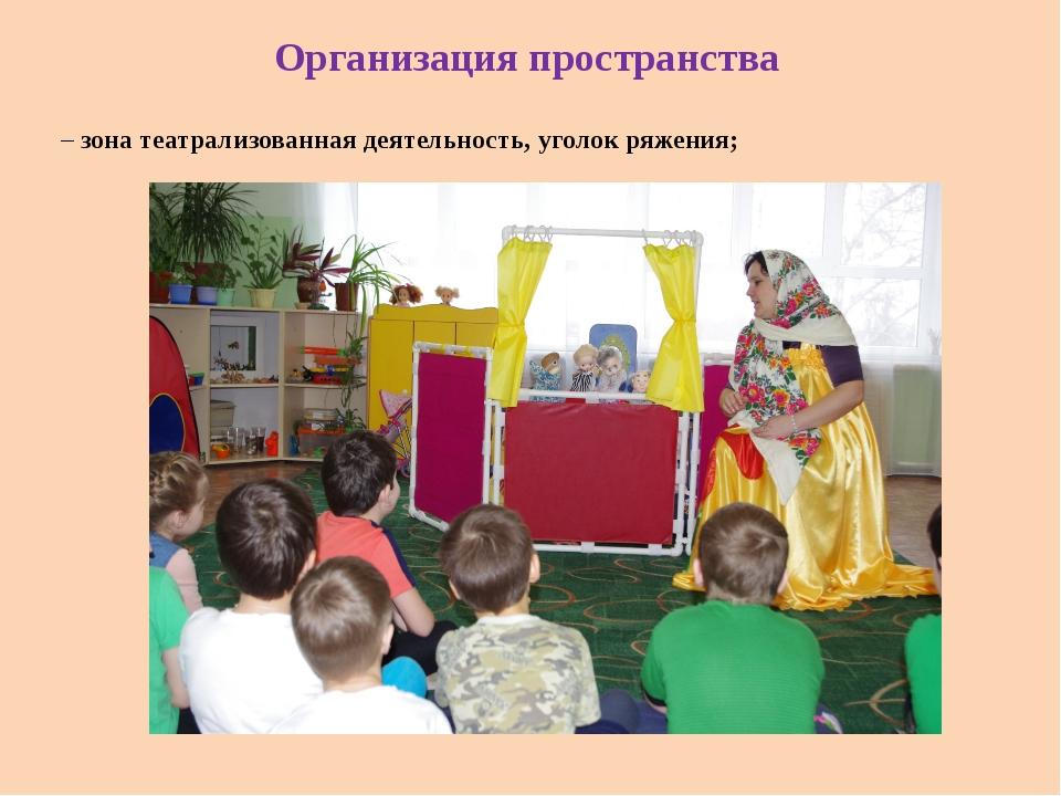 Организация пространства – зона театрализованная деятельность, уголок ряжения;