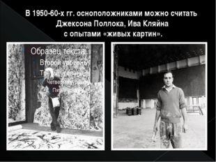 В 1950-60-х гг. осноположниками можно считать Джексона Поллока, Ива Кляйна с