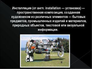 Инсталляция (от англ. installation — установка) — пространственная композиция