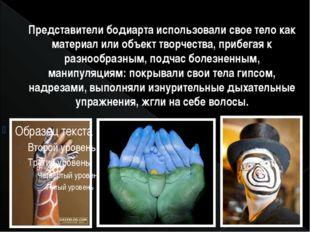 Представители бодиарта использовали свое тело как материал или объект творчес