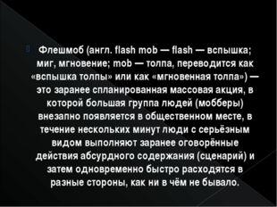 Флешмоб (англ. flash mob — flash — вспышка; миг, мгновение; mob — толпа, пере