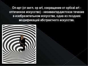 Оп-арт(от англ. ор art, сокращение от optical art - оптическое искусство) -