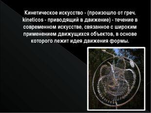 Кинетическое искусство- (произошло от греч. kineticos- приводящий в движени