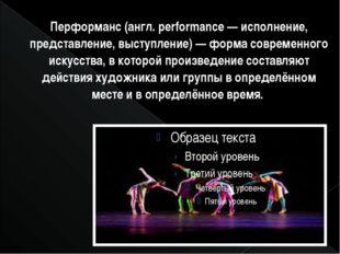 Перформанс (англ. performance — исполнение, представление, выступление) — фор