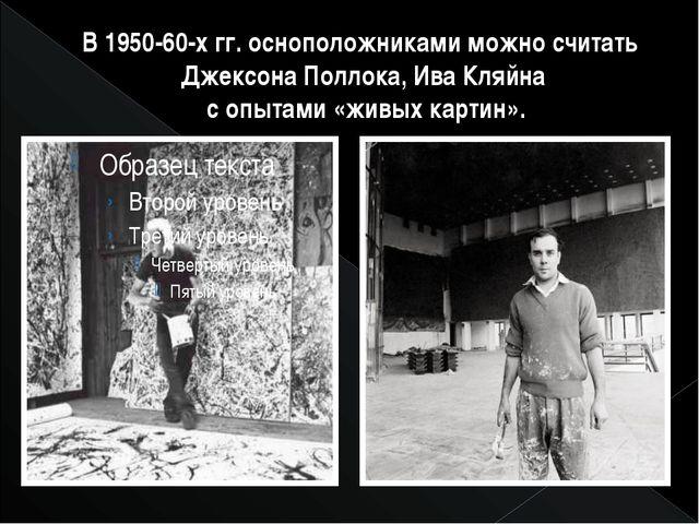 В 1950-60-х гг. осноположниками можно считать Джексона Поллока, Ива Кляйна с...