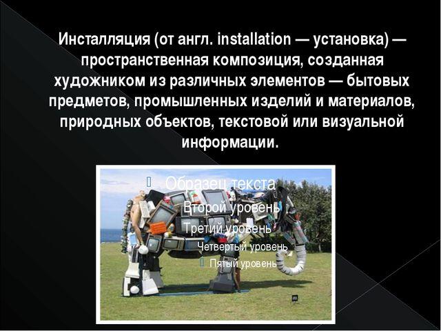 Инсталляция (от англ. installation — установка) — пространственная композиция...