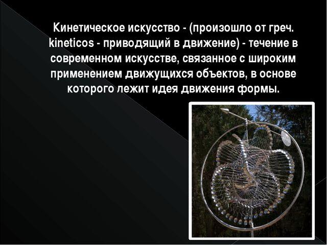 Кинетическое искусство- (произошло от греч. kineticos- приводящий в движени...
