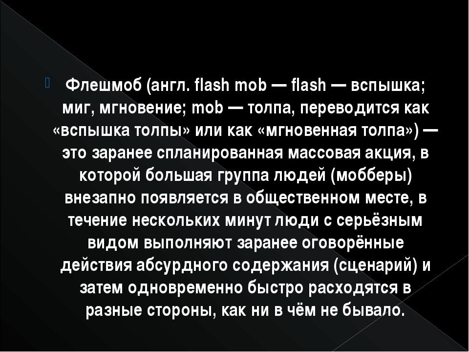Флешмоб (англ. flash mob — flash — вспышка; миг, мгновение; mob — толпа, пере...