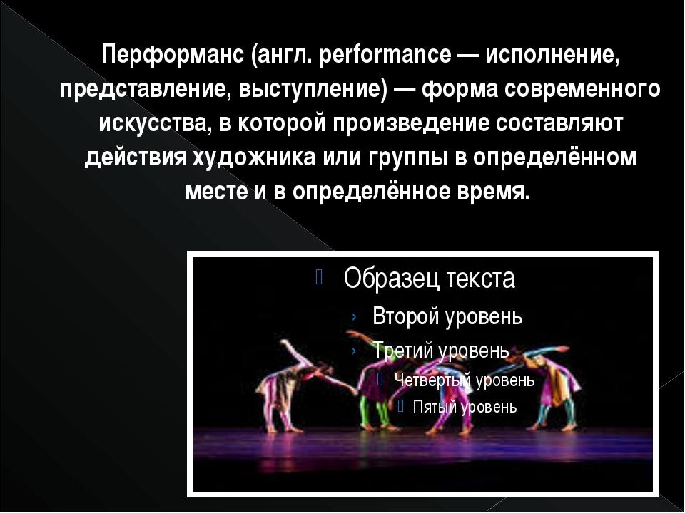 Перформанс (англ. performance — исполнение, представление, выступление) — фор...