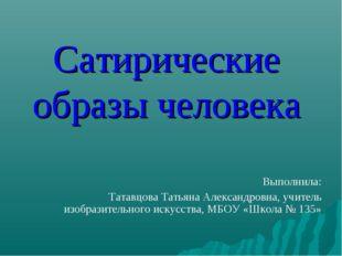 Сатирические образы человека Выполнила: Татавцова Татьяна Александровна, учит