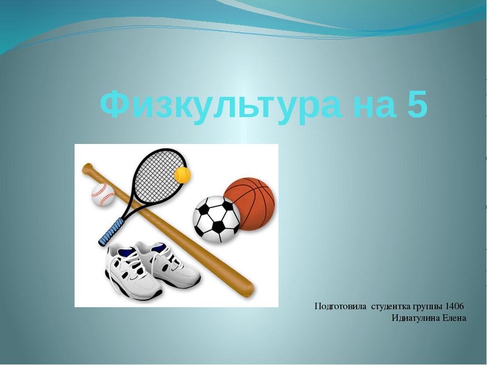Физкультура на 5  Подготовила студентка группы 1406 Идиатулина Елена