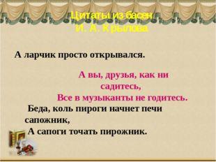 Цитаты из басен И. А. Крылова А вы, друзья, как ни садитесь, Все в музыканты