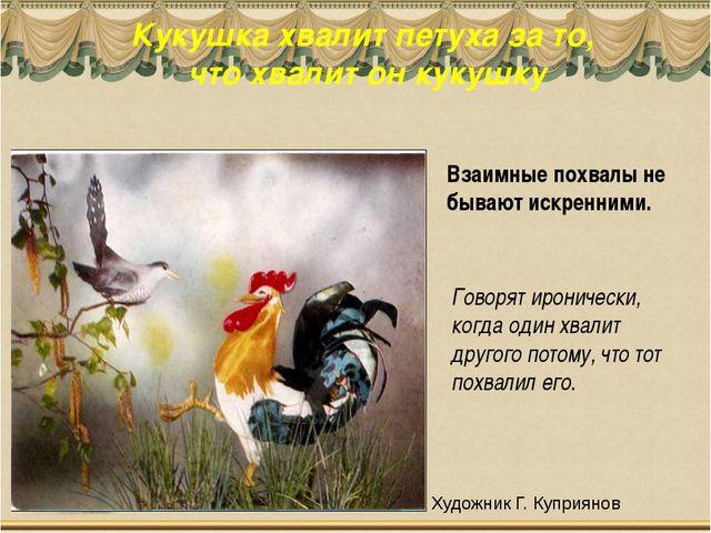 Кукушка хвалит петуха за то, что хвалит он кукушку Взаимные похвалы не бывают...