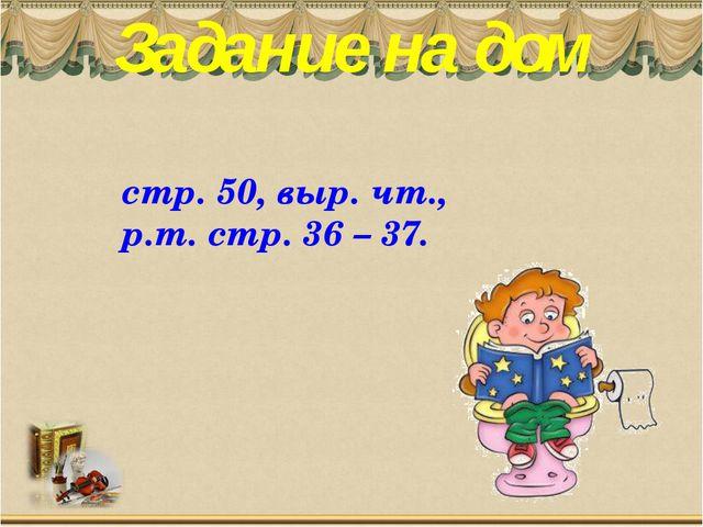Задание на дом стр. 50, выр. чт., р.т. стр. 36 – 37.