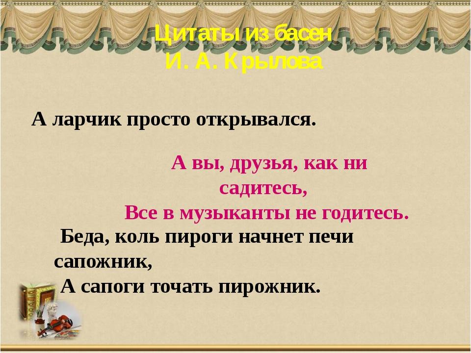 Цитаты из басен И. А. Крылова А вы, друзья, как ни садитесь, Все в музыканты...