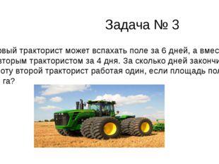 Задача № 3 Первый тракторист может вспахать поле за 6 дней, а вместе со втор