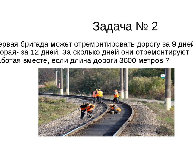 Задача № 2 Первая бригада может отремонтировать дорогу за 9 дней, вторая- за...
