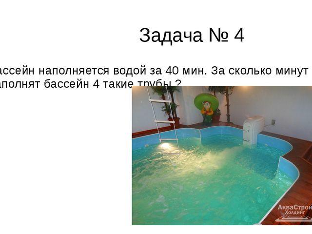 Задача № 4 Бассейн наполняется водой за 40 мин. За сколько минут наполнят ба...