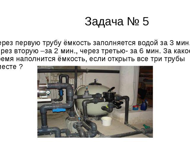 Задача № 5 Через первую трубу ёмкость заполняется водой за 3 мин., через вто...