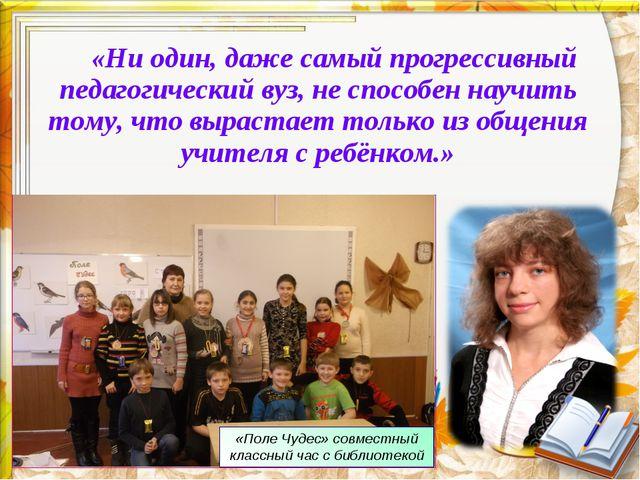 «Ни один, даже самый прогрессивный педагогический вуз, не способен научить то...